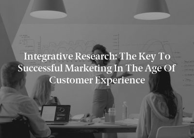 Integrative Research: The Key to Successful Marketing in the Age of Customer Experience