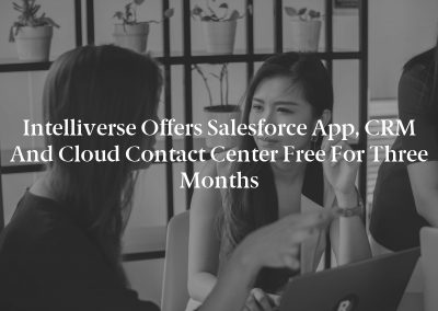 Intelliverse Offers Salesforce App, CRM and Cloud Contact Center Free for Three Months