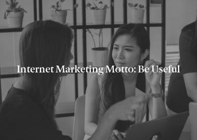 Internet Marketing Motto: Be Useful