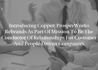 Introducing Copper: ProsperWorks Rebrands as Part of Mission to Be the Conductor of Relationships for Customer and People-Driven Companies