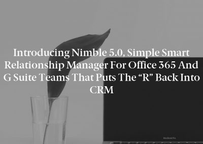 """Introducing Nimble 5.0, Simple Smart Relationship Manager for Office 365 and G Suite Teams That Puts The """"R"""" Back Into CRM"""