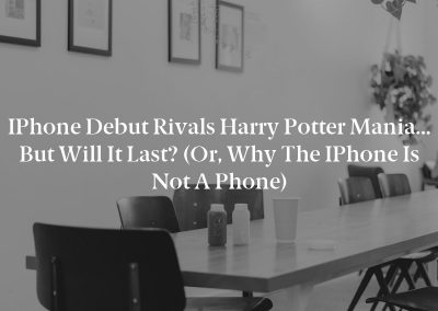 iPhone Debut Rivals Harry Potter Mania… But Will It Last? (Or, Why the iPhone Is Not a Phone)