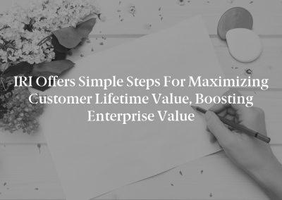 IRI Offers Simple Steps for Maximizing Customer Lifetime Value, Boosting Enterprise Value