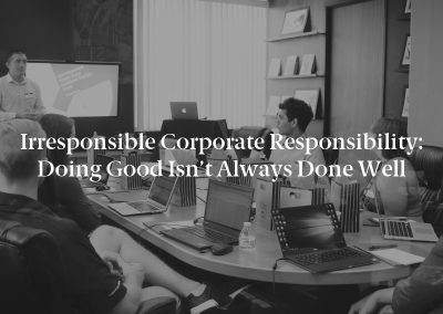 Irresponsible Corporate Responsibility: Doing Good Isn't Always Done Well