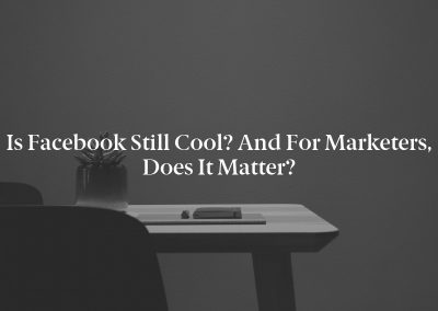 Is Facebook Still Cool? And for Marketers, Does It Matter?