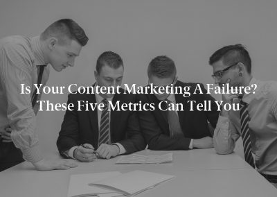 Is Your Content Marketing a Failure? These Five Metrics Can Tell You