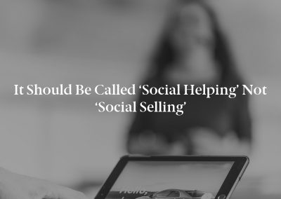 It Should Be Called 'Social Helping' Not 'Social Selling'