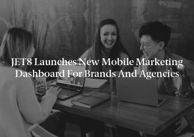 JET8 Launches New Mobile Marketing Dashboard for Brands and Agencies