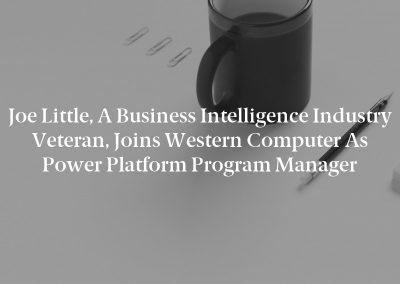 Joe Little, a Business Intelligence Industry Veteran, Joins Western Computer as Power Platform Program Manager