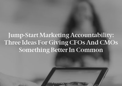 Jump-Start Marketing Accountability: Three Ideas for Giving CFOs and CMOs Something Better in Common