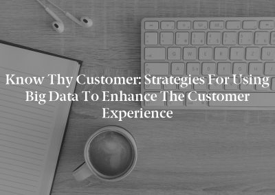 Know Thy Customer: Strategies for Using Big Data to Enhance the Customer Experience