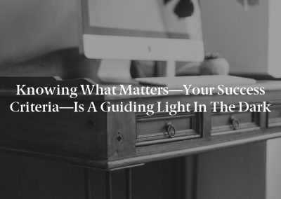 Knowing What Matters—Your Success Criteria—Is a Guiding Light in the Dark