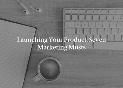 Launching Your Product: Seven Marketing Musts