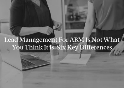 Lead Management for ABM Is Not What You Think It Is: Six Key Differences