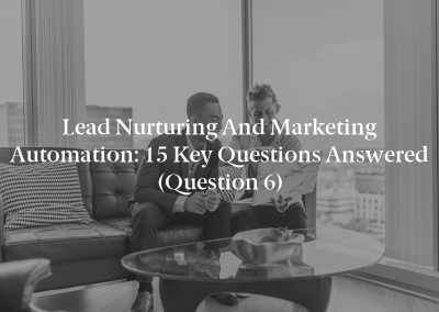 Lead Nurturing and Marketing Automation: 15 Key Questions Answered (Question 6)