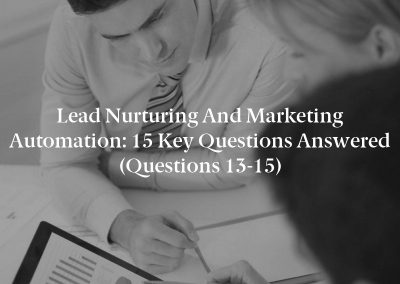 Lead Nurturing and Marketing Automation: 15 Key Questions Answered (Questions 13-15)