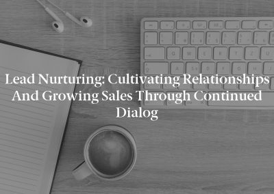 Lead Nurturing: Cultivating Relationships and Growing Sales Through Continued Dialog