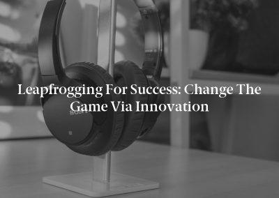 Leapfrogging for Success: Change the Game via Innovation