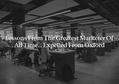 Lessons From the Greatest Marketer of All Time… Expelled From Oxford