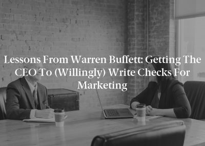 Lessons From Warren Buffett: Getting the CEO to (Willingly) Write Checks for Marketing
