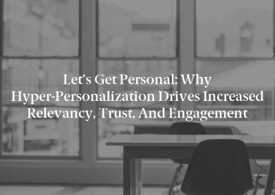 Let's Get Personal: Why Hyper-Personalization Drives Increased Relevancy, Trust, and Engagement