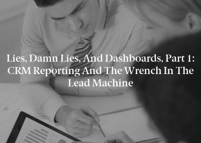 Lies, Damn Lies, and Dashboards, Part 1: CRM Reporting and the Wrench in the Lead Machine