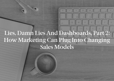 Lies, Damn Lies and Dashboards, Part 2: How Marketing Can Plug Into Changing Sales Models