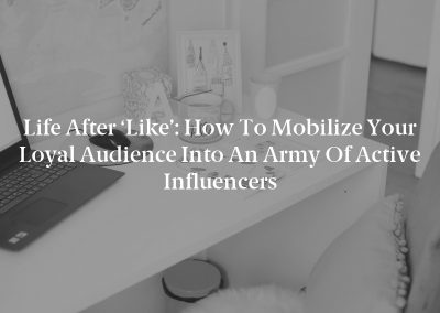Life After 'Like': How to Mobilize Your Loyal Audience Into an Army of Active Influencers
