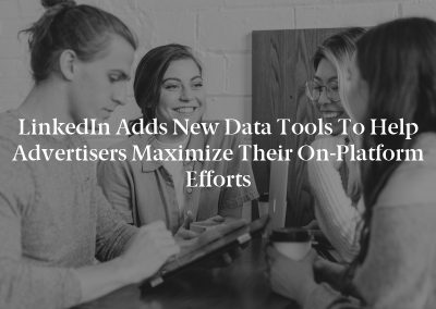 LinkedIn Adds New Data Tools to Help Advertisers Maximize their on-Platform Efforts