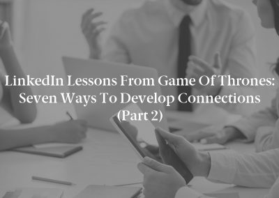 LinkedIn Lessons From Game of Thrones: Seven Ways to Develop Connections (Part 2)