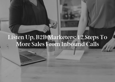 Listen Up, B2B Marketers: 12 Steps to More Sales From Inbound Calls