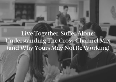 Live Together, Suffer Alone: Understanding the Cross-Channel Mix (and Why Yours May Not Be Working)
