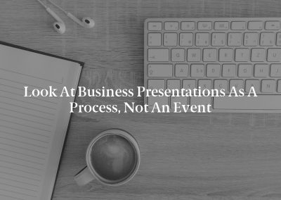 Look at Business Presentations as a Process, Not an Event