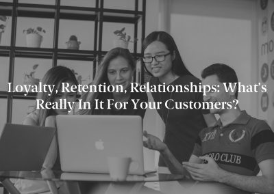 Loyalty, Retention, Relationships: What's Really in It for Your Customers?