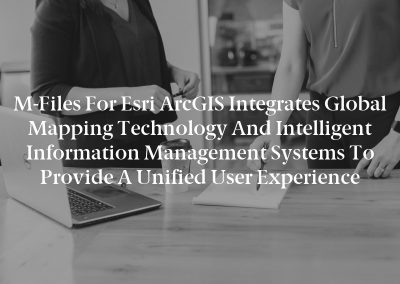 M-Files for Esri ArcGIS Integrates Global Mapping Technology and Intelligent Information Management Systems to Provide a Unified User Experience