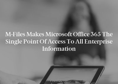 M-Files Makes Microsoft Office 365 the Single Point of Access to All Enterprise Information