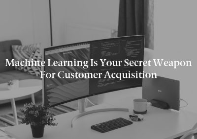 Machine Learning is Your Secret Weapon for Customer Acquisition