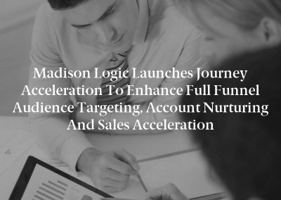 Madison Logic Launches Journey Acceleration to Enhance Full Funnel Audience Targeting, Account Nurturing and Sales Acceleration