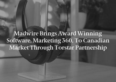 Madwire Brings Award Winning Software, Marketing 360, to Canadian Market Through Torstar Partnership