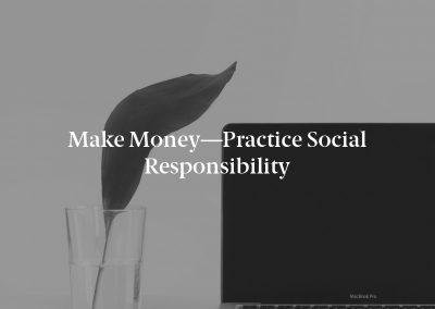 Make Money—Practice Social Responsibility