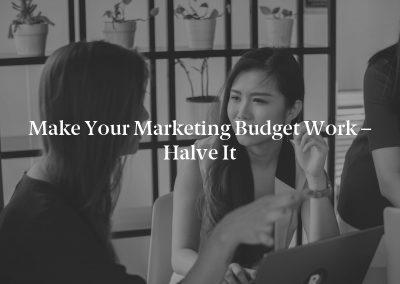 Make Your Marketing Budget Work – Halve It