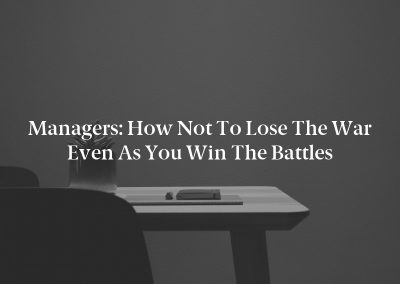 Managers: How Not to Lose the War Even as You Win the Battles