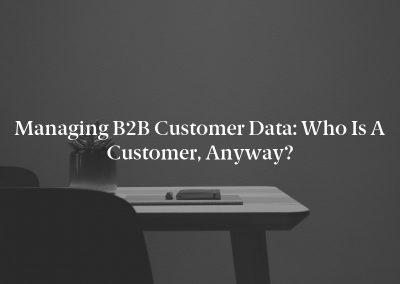 Managing B2B Customer Data: Who Is a Customer, Anyway?