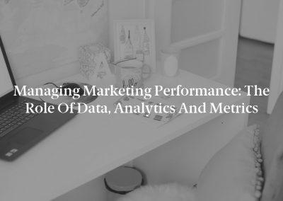 Managing Marketing Performance: The Role of Data, Analytics and Metrics