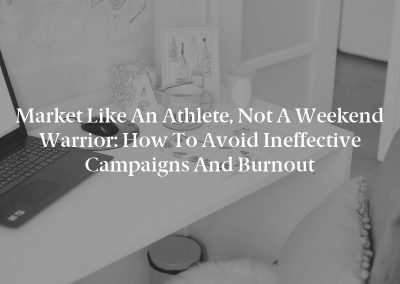 Market Like an Athlete, Not a Weekend Warrior: How to Avoid Ineffective Campaigns and Burnout