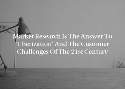 Market Research Is the Answer to 'Uberization' and the Customer Challenges of the 21st Century