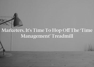 Marketers, It's Time to Hop Off the 'Time Management' Treadmill