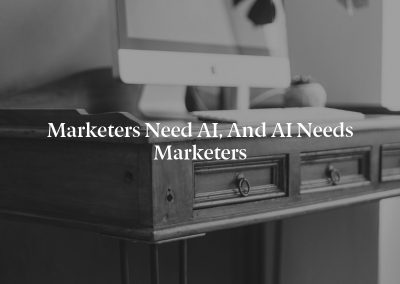 Marketers Need AI, and AI Needs Marketers