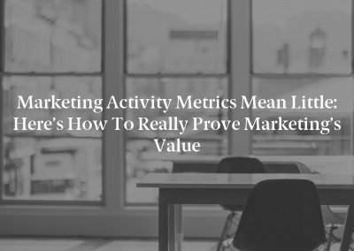 Marketing Activity Metrics Mean Little: Here's How to Really Prove Marketing's Value