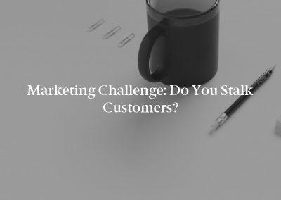 Marketing Challenge: Do You Stalk Customers?